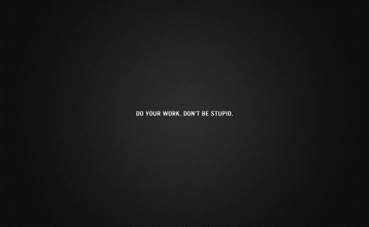Do your work. Don`t be stupid